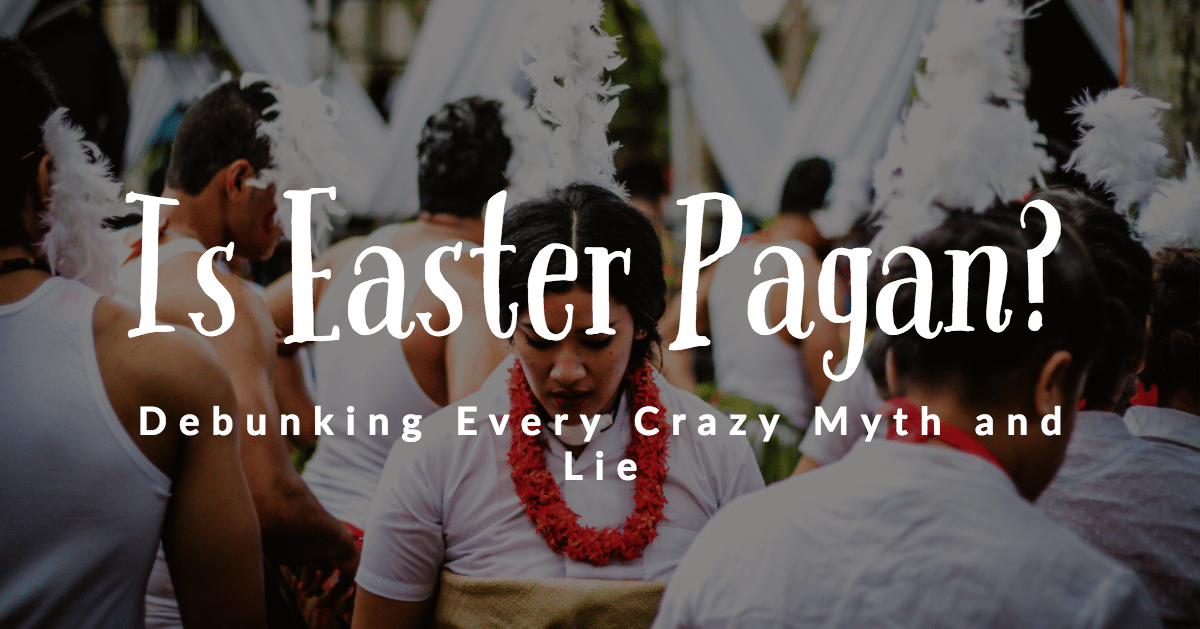 Is Easter Pagan? Debunking Every Crazy Myth and Lie